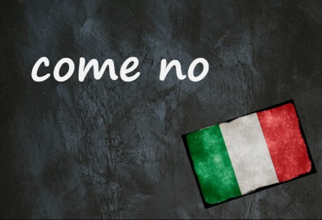 Italian expression of the day: 'Come no'