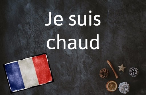 French phrase of the day: Je suis chaud